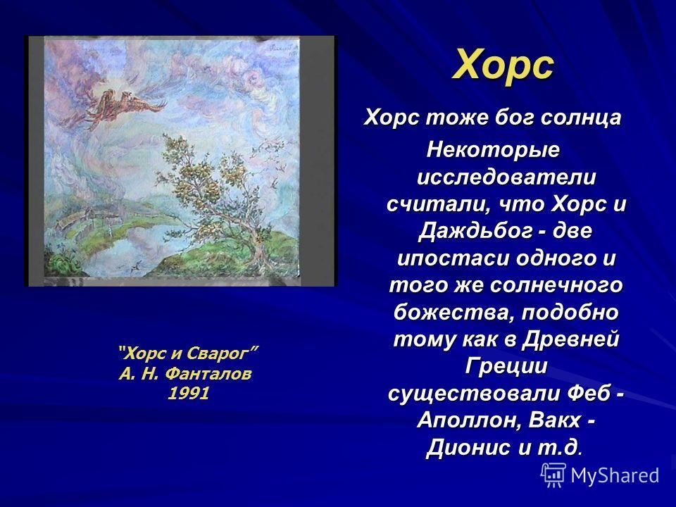 Хорс Хорс тоже бог солнца Некоторые исследователи считали, что Хорс и Даждьбог - две ипостаси одного и того же солнечного божества, подобно тому как в Древней Греции существовали Феб - Аполлон, Вакх - Дионис и т.д. Хорс и Сварог А. Н. Фанталов 1991