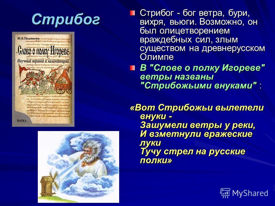 Стрибог Стрибог - бог ветра, бури, вихря, вьюги. Возможно, он был олицетворением враждебных сил, злым существом на древнерусском Олимпе В