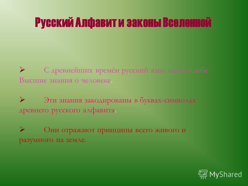 Русский Алфавит и законы Вселенной С древнейших времён русский язык несёт в себе Высшие знания о человеке. Эти знания закодированы в буквах-символах древнего русского алфавита. Они отражают принципы всего живого и разумного на земле.