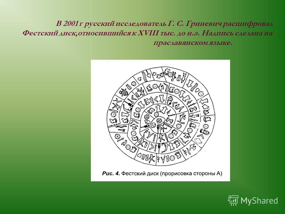 В 2001 г русский исследователь Г. С. Гриневич расшифровал Фестский диск,относившийся к XVIII тыс. до н.э. Надпись сделана на праславянском языке.