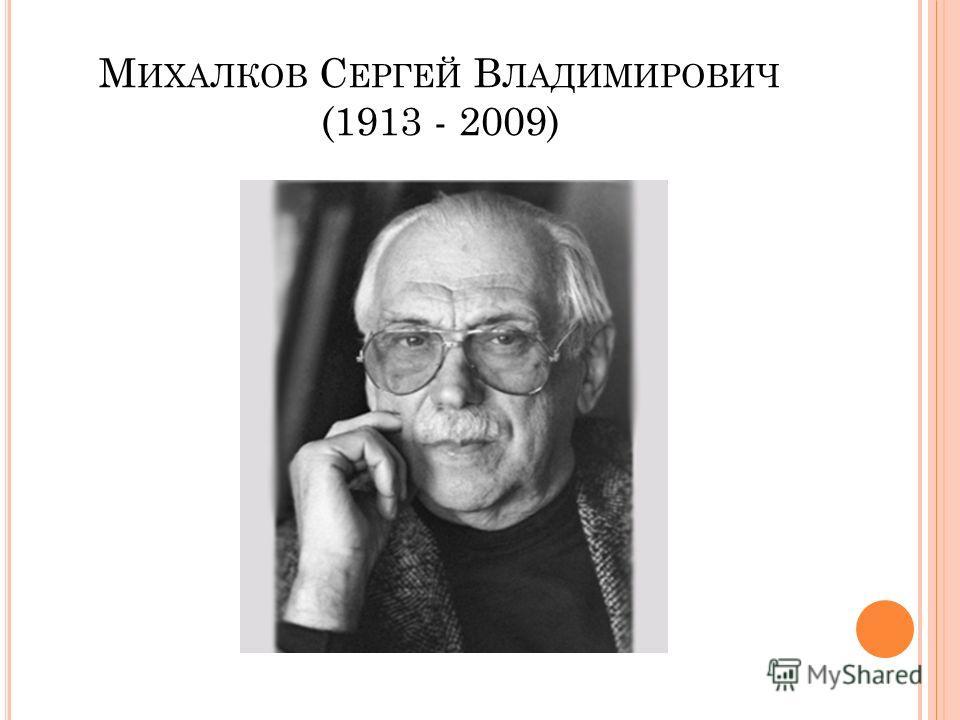 М ИХАЛКОВ С ЕРГЕЙ В ЛАДИМИРОВИЧ (1913 - 2009)