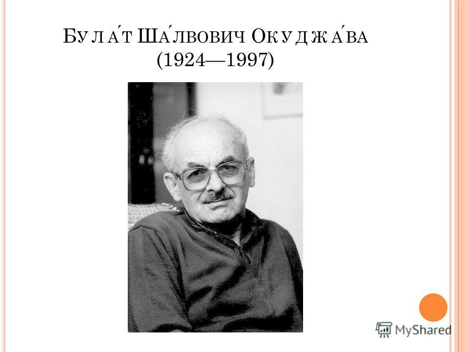 Б УЛАТ Ш АЛВОВИЧ О КУДЖАВА (19241997)