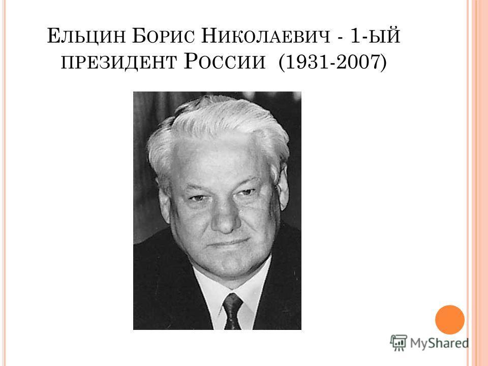 Е ЛЬЦИН Б ОРИС Н ИКОЛАЕВИЧ - 1- ЫЙ ПРЕЗИДЕНТ Р ОССИИ (1931-2007)