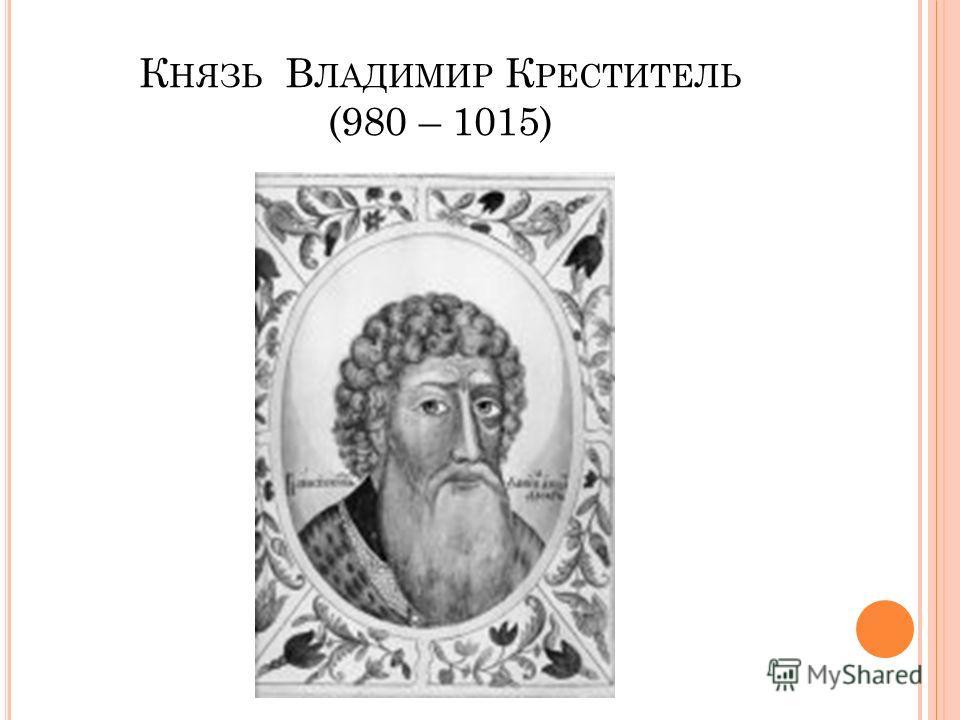 К НЯЗЬ В ЛАДИМИР К РЕСТИТЕЛЬ (980 – 1015)
