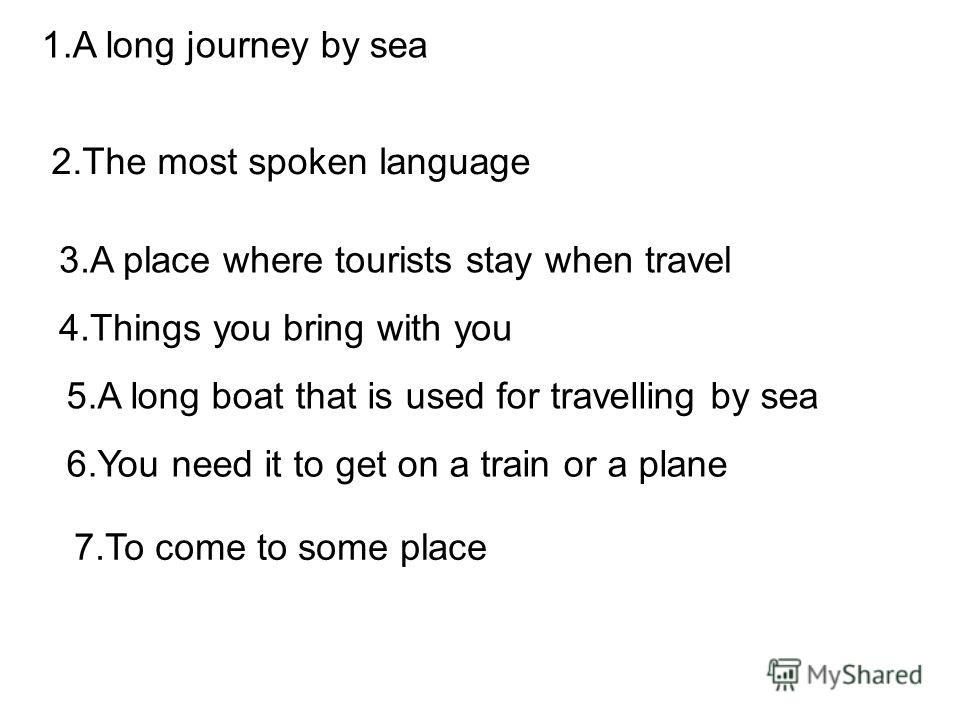1.A long journey by sea 2.The most spoken language 3.A place where tourists stay when travel 4.Things you bring with you 5.A long boat that is used for travelling by sea 6.You need it to get on a train or a plane 7.To come to some place