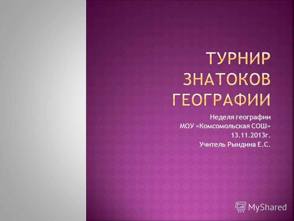 Неделя географии МОУ «Комсомольская СОШ» 13.11.2013г. Учитель Рындина Е.С.