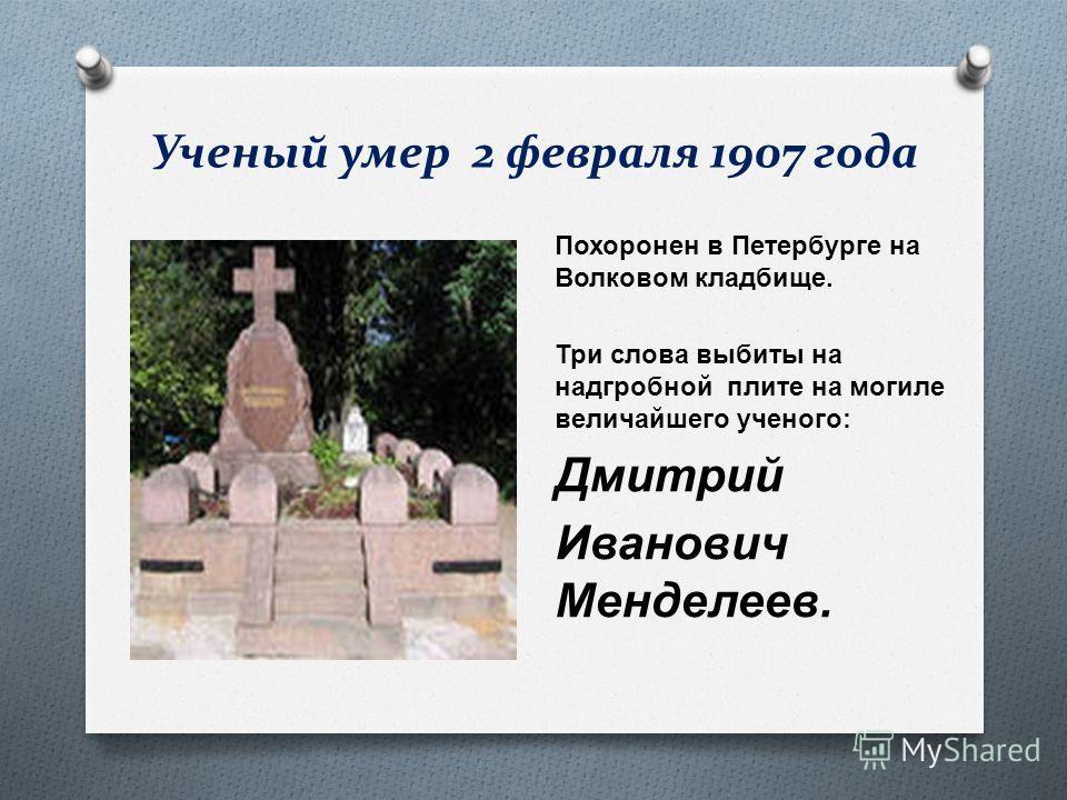 Ученый умер 2 февраля 1907 года Похоронен в Петербурге на Волковом кладбище. Три слова выбиты на надгробной плите на могиле величайшего ученого : Дмитрий Иванович Менделеев.