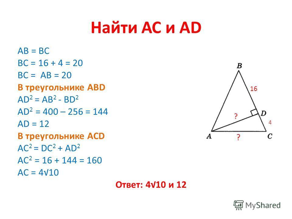 Найти АС и AD AB = BC ВС = 16 + 4 = 20 ВС = АВ = 20 В треугольнике АВD AD 2 = AB 2 - BD 2 AD 2 = 400 – 256 = 144 AD = 12 В треугольнике ACD AC 2 = DC 2 + AD 2 AC 2 = 16 + 144 = 160 AC = 410 Ответ: 410 и 12 1616 4 ? ?