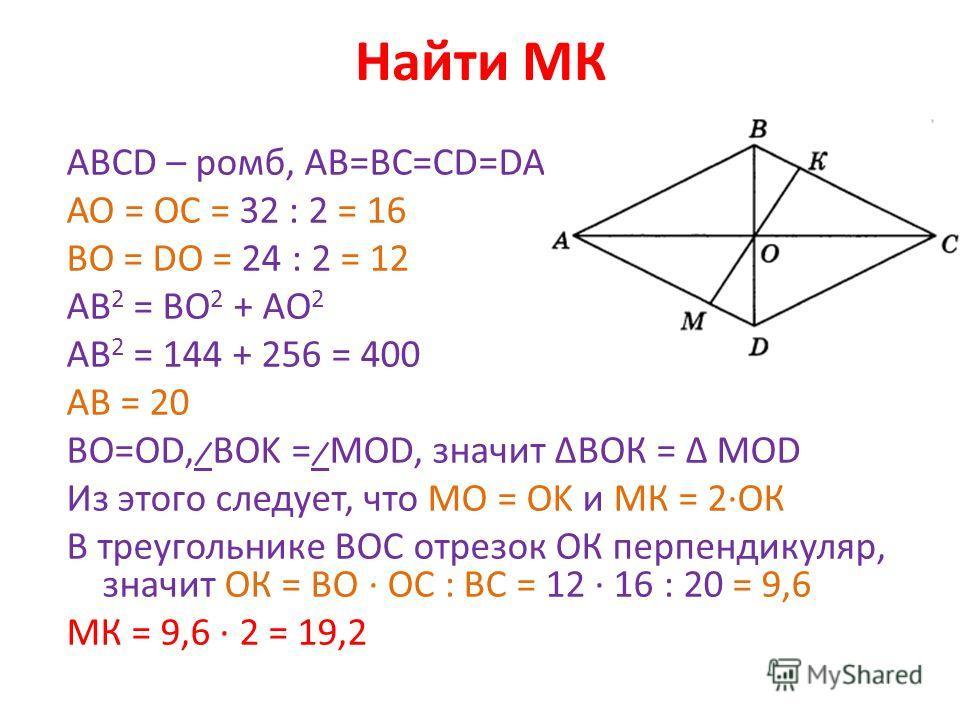 Найти МК АВСD – ромб, АВ=ВС=СD=DA АО = ОС = 32 : 2 = 16 ВО = DO = 24 : 2 = 12 AB 2 = BO 2 + AO 2 AB 2 = 144 + 256 = 400 AB = 20 ВО=OD, ̷̷ BOK = ̷ MOD, значит ΔВОК = Δ MOD Из этого следует, что MO = OK и МК = 2·ОК В треугольнике ВОС отрезок ОК перпенд