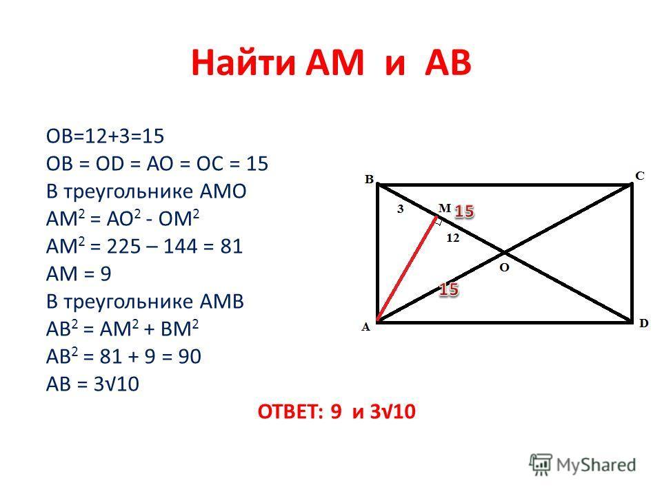 Найти АМ и АВ ОВ=12+3=15 ОВ = ОD = АО = ОС = 15 В треугольнике АМО АМ 2 = АО 2 - ОМ 2 АМ 2 = 225 – 144 = 81 АМ = 9 В треугольнике АМВ АВ 2 = АМ 2 + ВМ 2 АВ 2 = 81 + 9 = 90 АВ = 310 ОТВЕТ: 9 и 310
