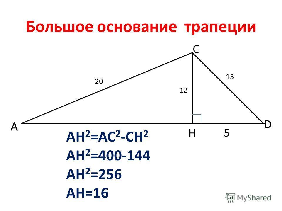 Большое основание трапеции А С D Н 20 12 13 5 AH 2 =AC 2 -CH 2 AH 2 =400-144 AH 2 =256 AH=16