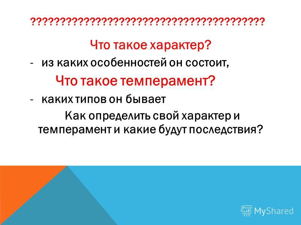 ???????????????????????????????????????? Что такое характер? -из каких особенностей он состоит, Что такое темперамент? -каких типов он бывает Как определить свой характер и темперамент и какие будут последствия?
