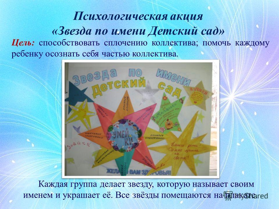Цель: способствовать сплочению коллектива; помочь каждому ребенку осознать себя частью коллектива. Психологическая акция «Звезда по имени Детский сад» Каждая группа делает звезду, которую называет своим именем и украшает её. Все звёзды помещаются на