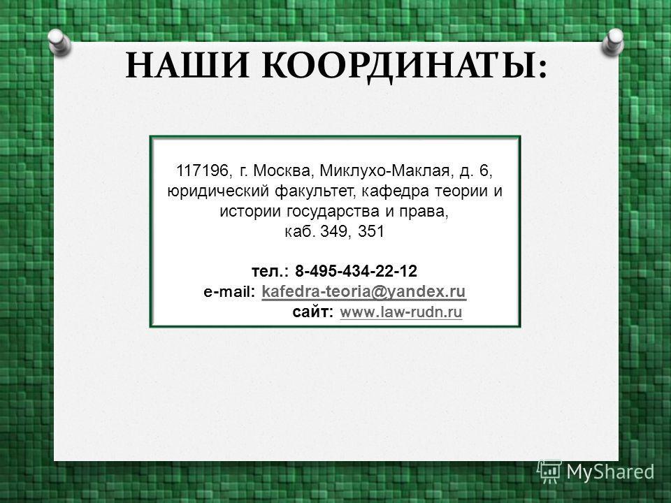 НАШИ КООРДИНАТЫ: 117196, г. Москва, Миклухо-Маклая, д. 6, юридический факультет, кафедра теории и истории государства и права, каб. 349, 351 тел.: 8-495-434-22-12 e-mail::kafedra-teoria@yandex.rukafedra-teoria@yandex.ru Веб-сайт: сайт::www.law-rudn.r
