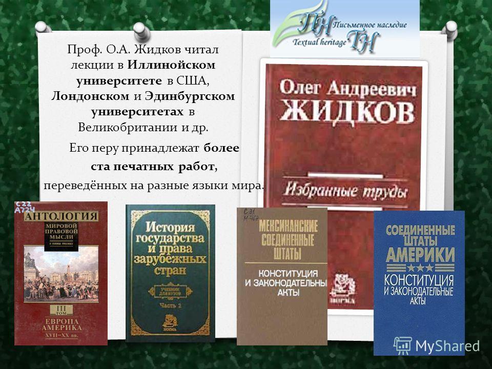 Его перу принадлежат более ста печатных работ, переведённых на разные языки мира. Проф. О.А. Жидков читал лекции в Иллинойском университете в США, Лондонском и Эдинбургском университетах в Великобритании и др.
