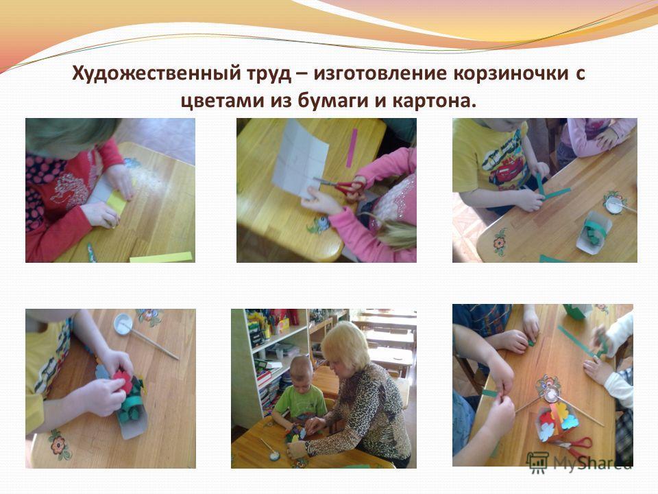 Художественный труд – изготовление корзиночки с цветами из бумаги и картона.