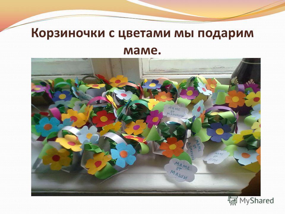 Корзиночки с цветами мы подарим маме.