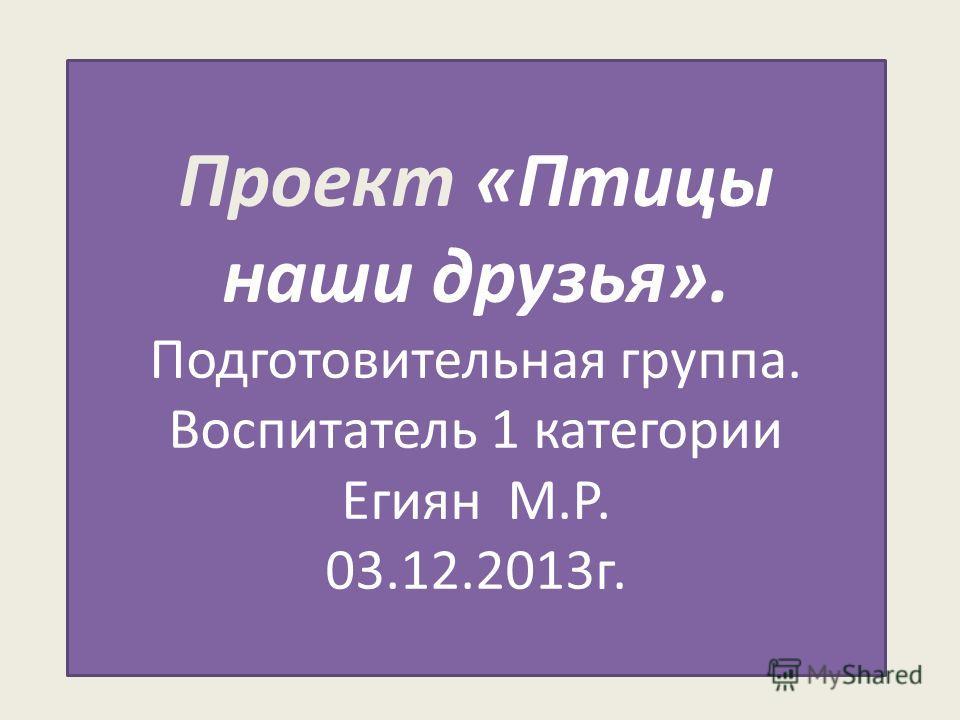 Проект «Птицы наши друзья». Подготовительная группа. Воспитатель 1 категории Егиян М.Р. 03.12.2013г.