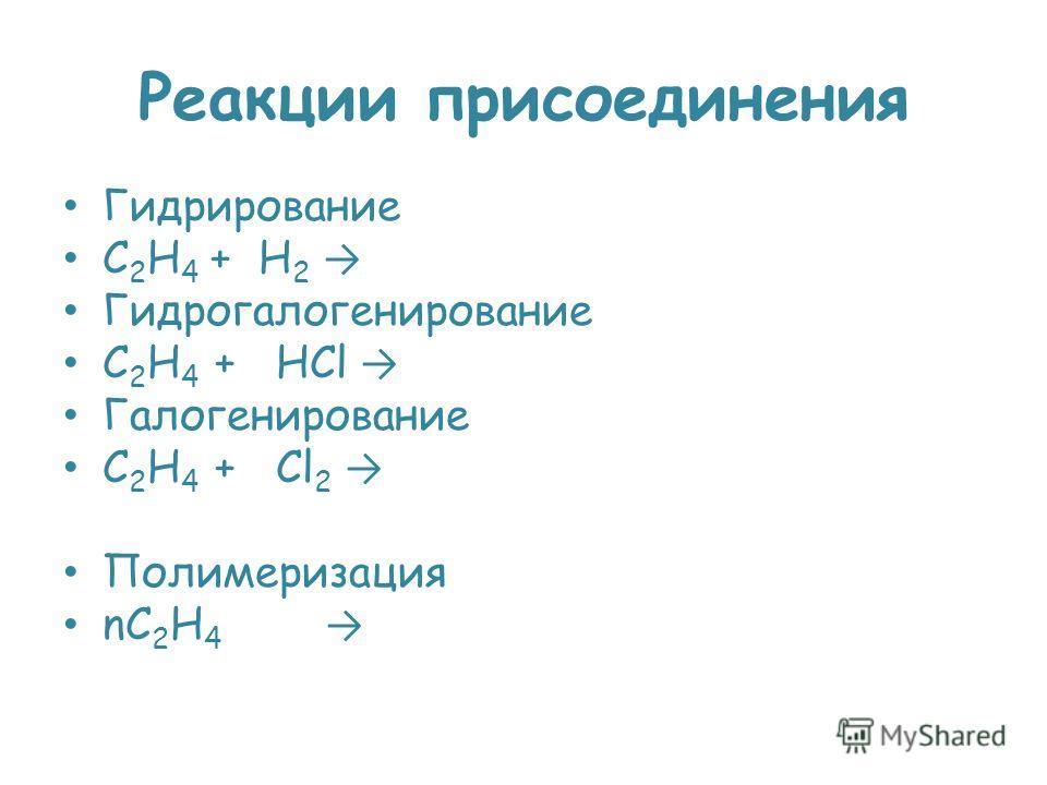 Реакции присоединения Гидрирование C 2 H 4 + H 2 Гидрогалогенирование C 2 H 4 + HCl Галогенирование C 2 H 4 + Cl 2 Полимеризация nC 2 H 4