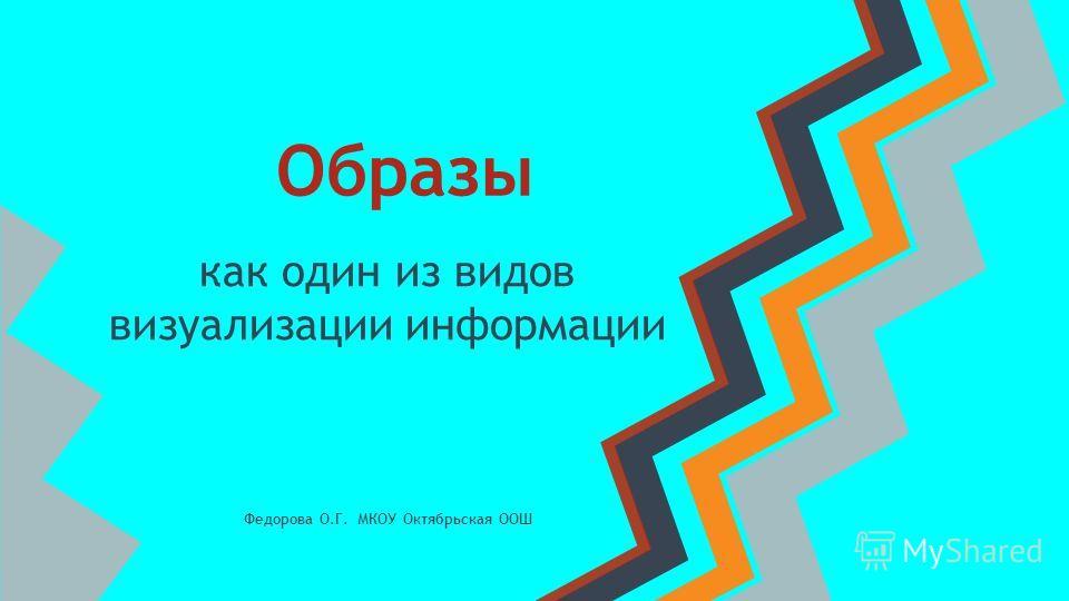 Образы как один из видов визуализации информации Федорова О.Г. МКОУ Октябрьская ООШ