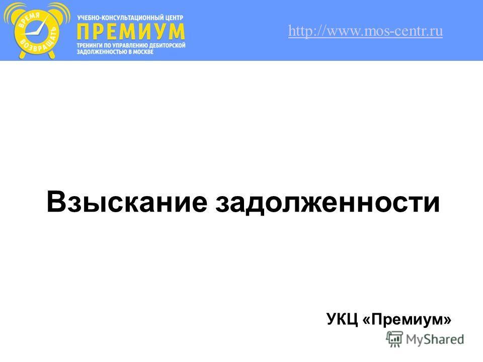 Взыскание задолженности УКЦ «Премиум» http://www.mos-centr.ru