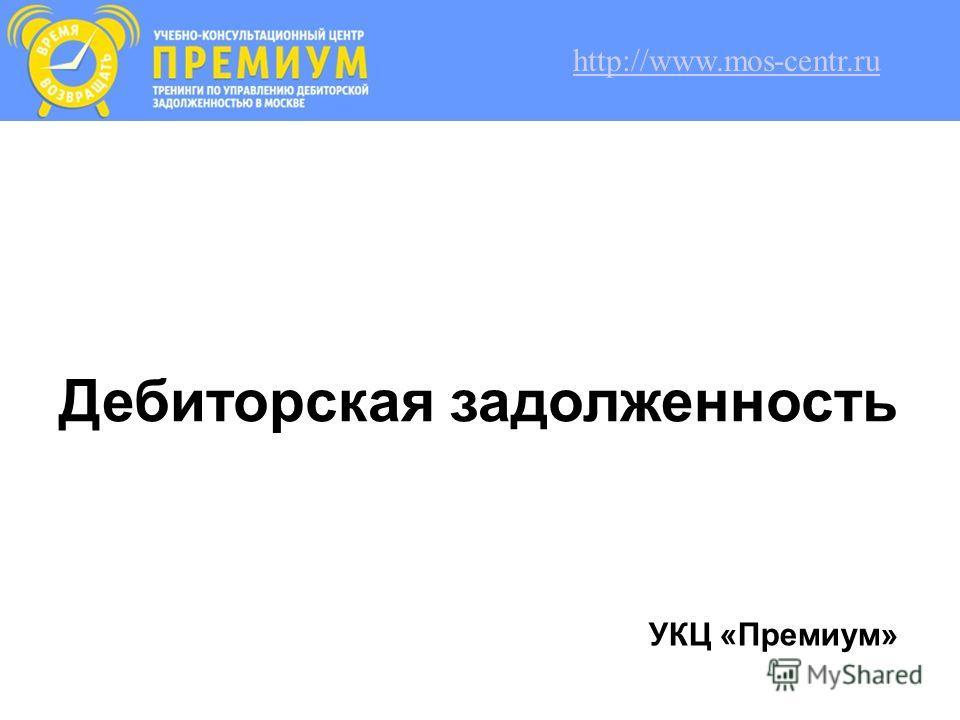 Дебиторская задолженность УКЦ «Премиум» http://www.mos-centr.ru