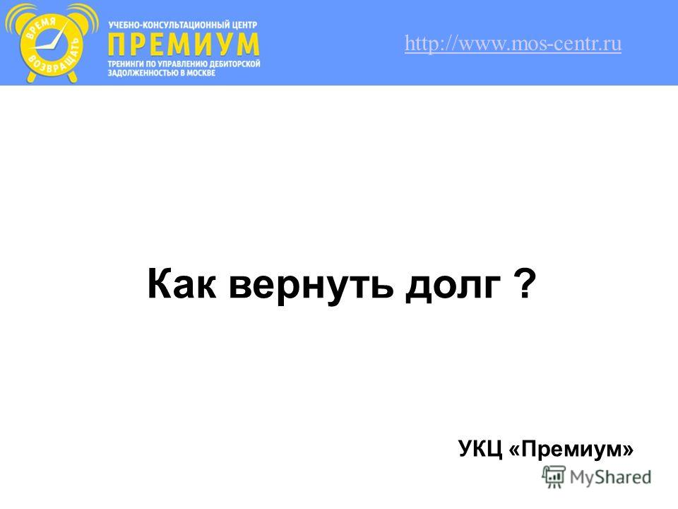 Как вернуть долг ? УКЦ «Премиум» http://www.mos-centr.ru