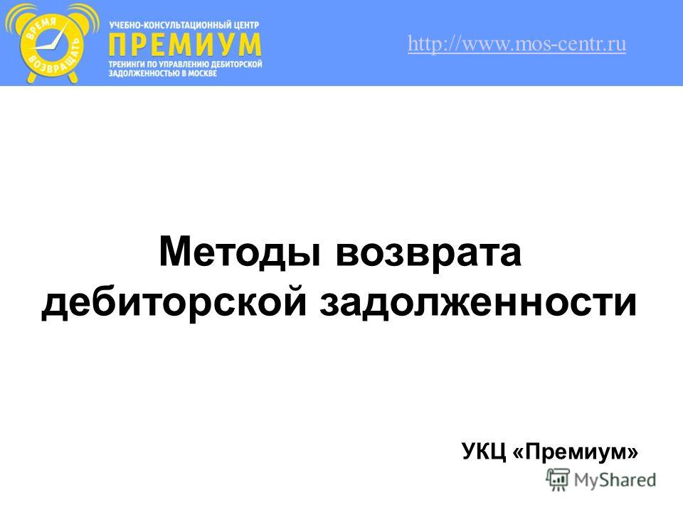 Методы возврата дебиторской задолженности УКЦ «Премиум» http://www.mos-centr.ru