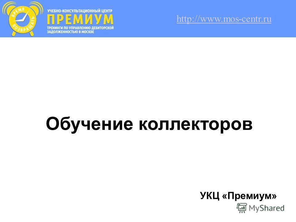 Обучение коллекторов УКЦ «Премиум» http://www.mos-centr.ru