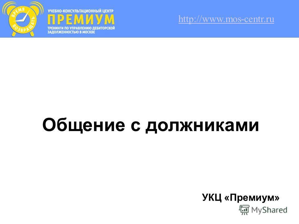 Общение с должниками УКЦ «Премиум» http://www.mos-centr.ru
