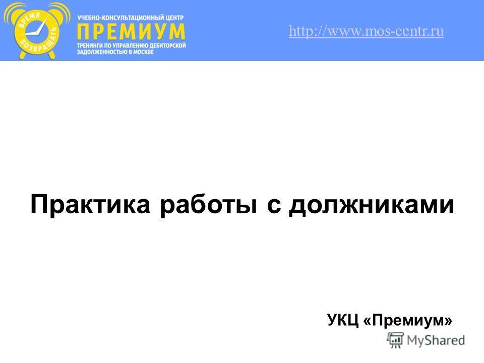 Практика работы с должниками УКЦ «Премиум» http://www.mos-centr.ru