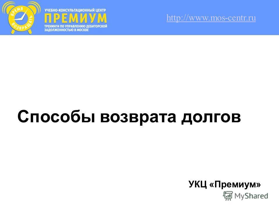 Способы возврата долгов УКЦ «Премиум» http://www.mos-centr.ru