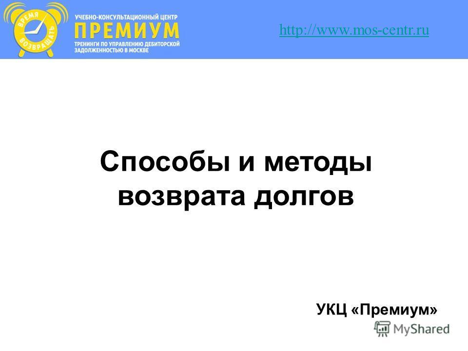 Способы и методы возврата долгов УКЦ «Премиум» http://www.mos-centr.ru