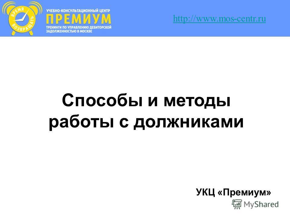 Способы и методы работы с должниками УКЦ «Премиум» http://www.mos-centr.ru