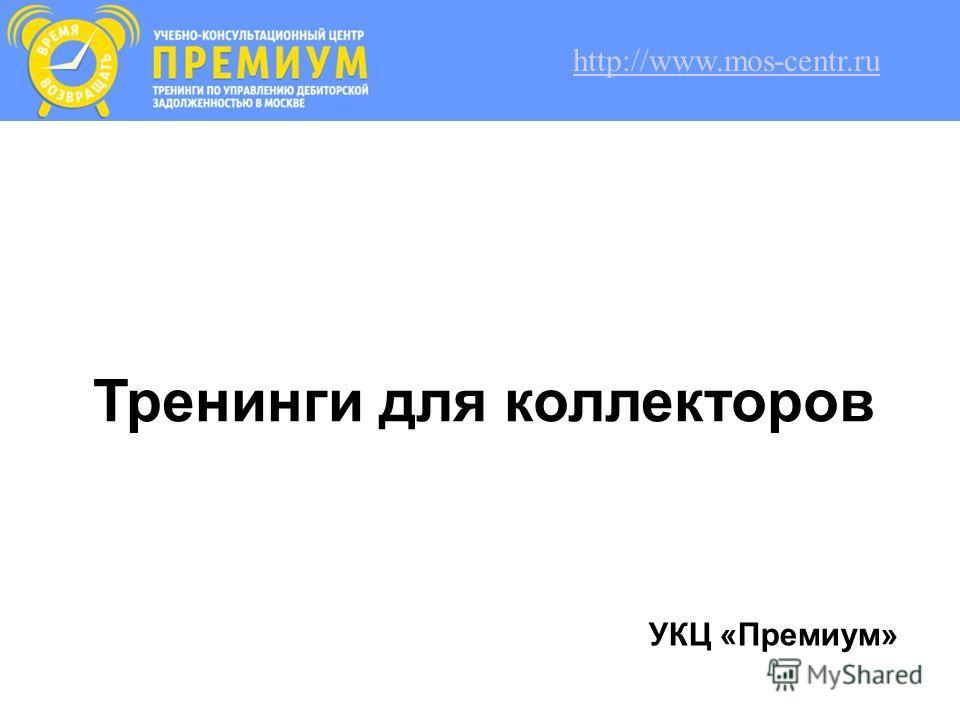 Тренинги для коллекторов УКЦ «Премиум» http://www.mos-centr.ru