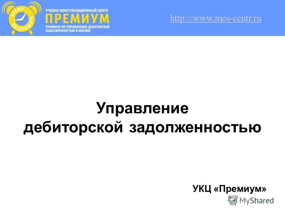 Управление дебиторской задолженностью УКЦ «Премиум» http://www.mos-centr.ru