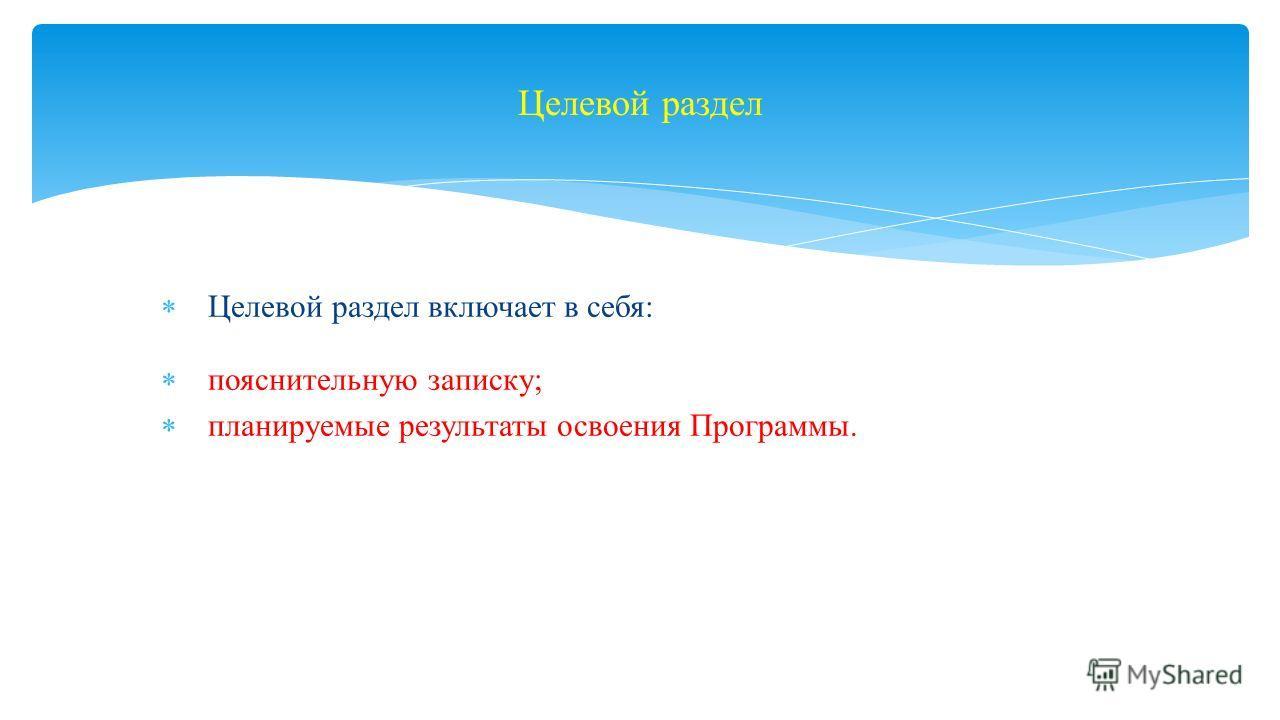 Целевой раздел включает в себя: пояснительную записку; планируемые результаты освоения Программы. Целевой раздел
