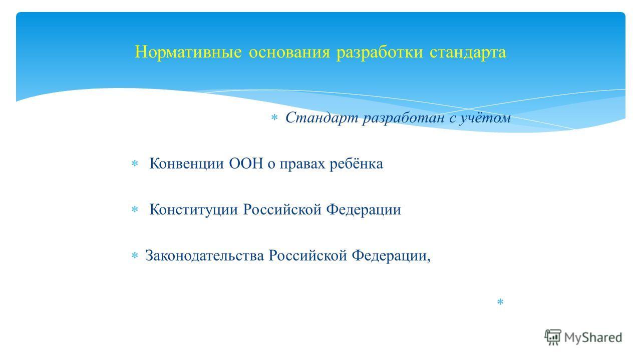 Стандарт разработан с учётом Конвенции ООН о правах ребёнка Конституции Российской Федерации Законодательства Российской Федерации, Нормативные основания разработки стандарта