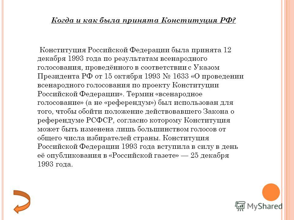 Конституция Российской Федерации была принята 12 декабря 1993 года по результатам всенародного голосования, проведённого в соответствии с Указом Президента РФ от 15 октября 1993 1633 «О проведении всенародного голосования по проекту Конституции Росси