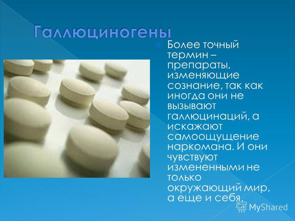Более точный термин – препараты, изменяющие сознание, так как иногда они не вызывают галлюцинаций, а искажают самоощущение наркомана. И они чувствуют измененными не только окружающий мир, а еще и себя.