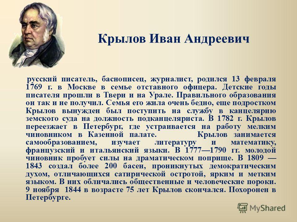русский писатель, баснописец, журналист, родился 13 февраля 1769 г. в Москве в семье отставного офицера. Детские годы писателя прошли в Твери и на Урале. Правильного образования он так и не получил. Семья его жила очень бедно, еще подростком Крылов в