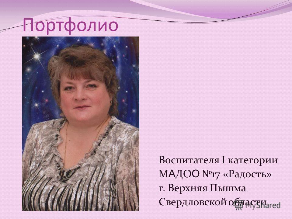 Портфолио Воспитателя I категории М А ДО О 17 «Радость» г. Верхняя Пышма Свердловской области