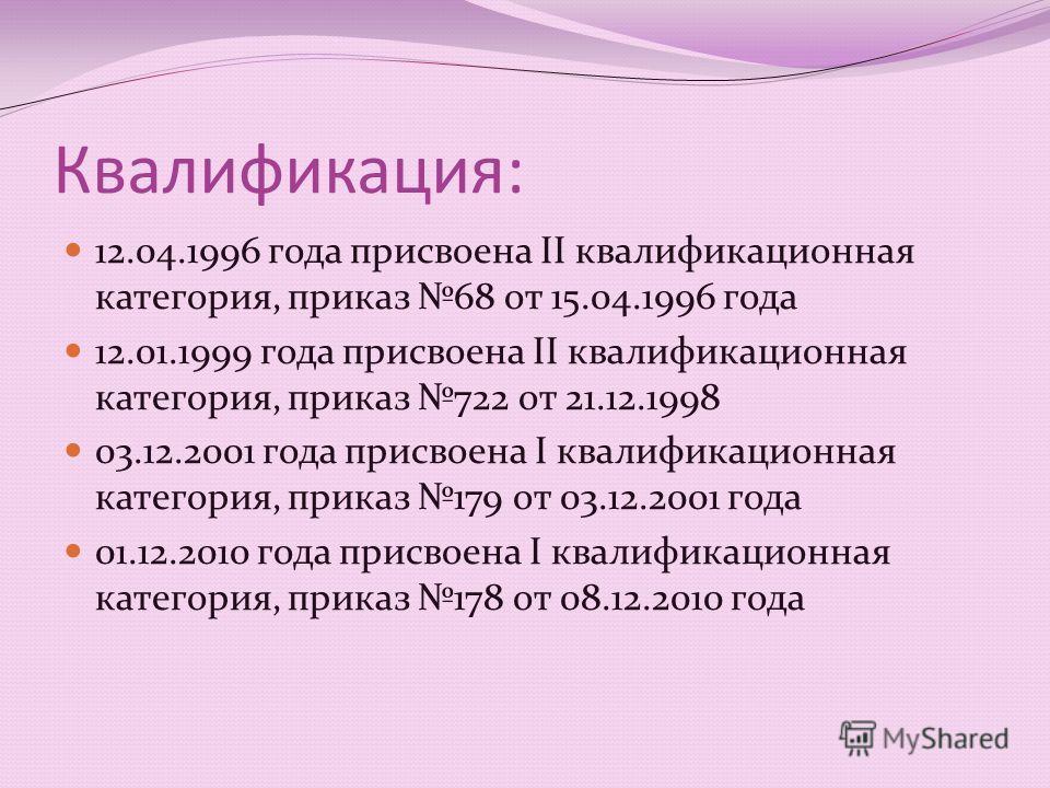 Квалификация: 12.04.1996 года присвоена II квалификационная категория, приказ 68 от 15.04.1996 года 12.01.1999 года присвоена II квалификационная категория, приказ 722 от 21.12.1998 03.12.2001 года присвоена I квалификационная категория, приказ 179 о