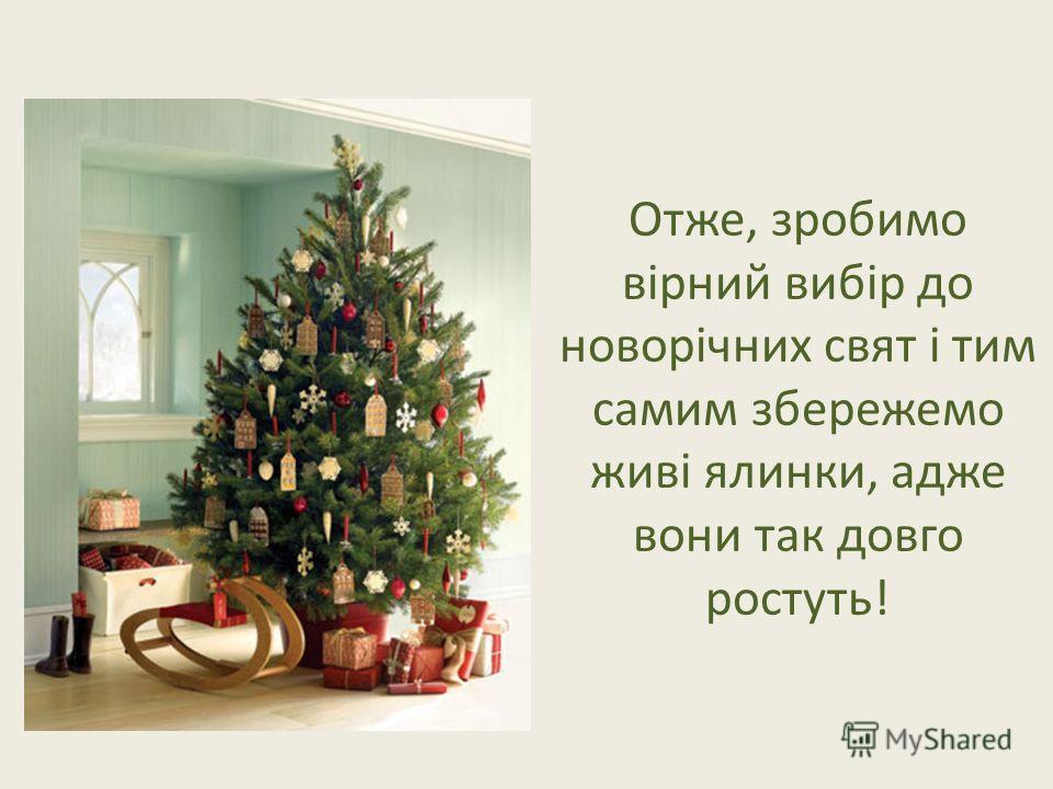Отже, зробимо вірний вибір до новорічних свят і тим самим збережемо живі ялинки, адже вони так довго ростуть!