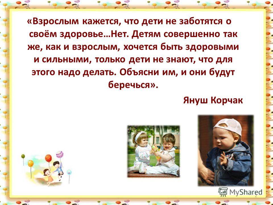 2 «Взрослым кажется, что дети не заботятся о своём здоровье…Нет. Детям совершенно так же, как и взрослым, хочется быть здоровыми и сильными, только дети не знают, что для этого надо делать. Объясни им, и они будут беречься». Януш Корчак