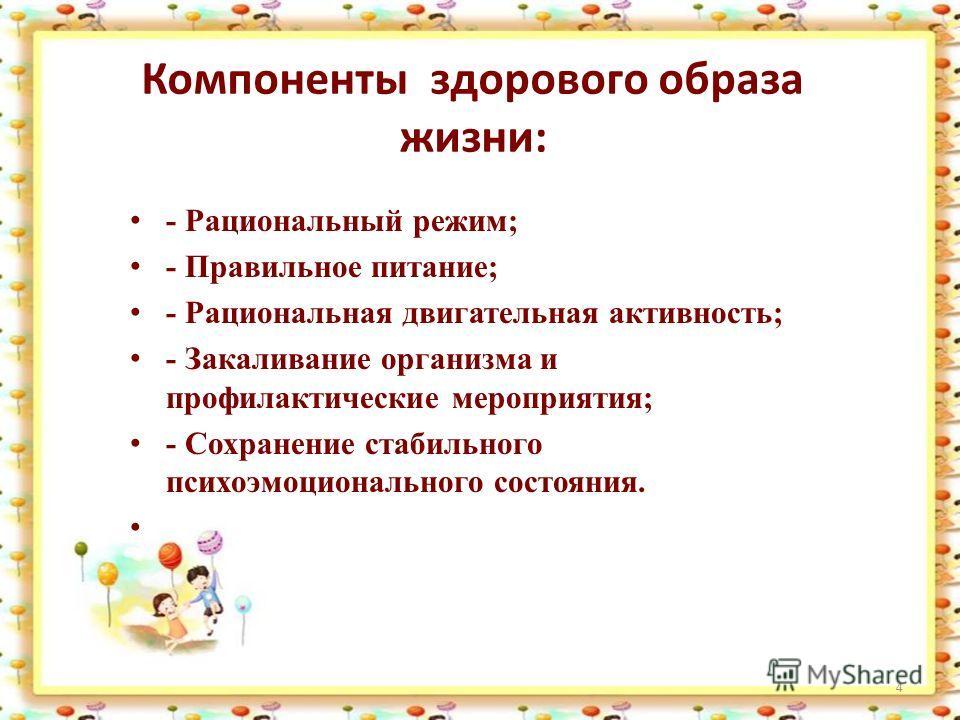 4 Компоненты здорового образа жизни: - Рациональный режим; - Правильное питание; - Рациональная двигательная активность; - Закаливание организма и профилактические мероприятия; - Сохранение стабильного психоэмоционального состояния.