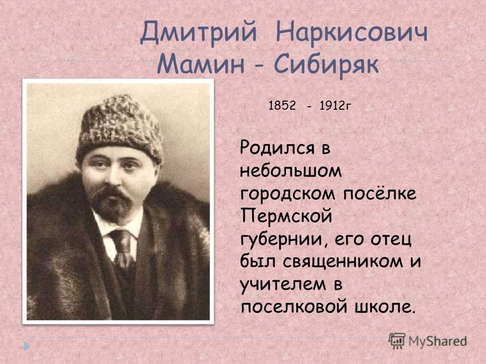Дмитрий Наркисович Мамин - Сибиряк 1852 - 1912г Родился в небольшом городском посёлке Пермской губернии, его отец был священником и учителем в поселковой школе.