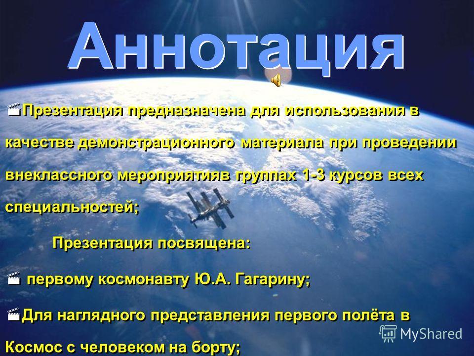 Аннотация Презентация предназначена для использования в качестве демонстрационного материала при проведении внеклассного мероприятияв группах 1-3 курсов всех специальностей; Презентация посвящена: первому космонавту Ю.А. Гагарину; Для наглядного пред
