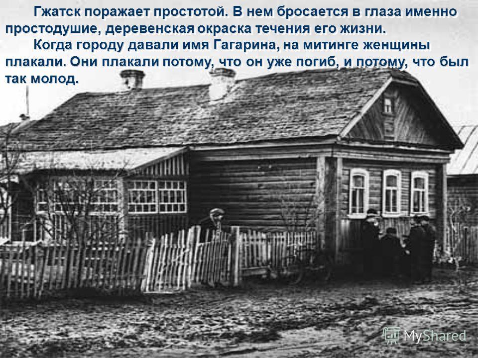 Гжатск поражает простотой. В нем бросается в глаза именно простодушие, деревенская окраска течения его жизни. Когда городу давали имя Гагарина, на митинге женщины плакали. Они плакали потому, что он уже погиб, и потому, что был так молод. Гжатск пора