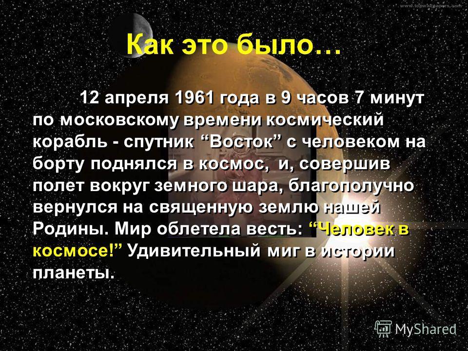Как это было… 12 апреля 1961 года в 9 часов 7 минут по московскому времени космический корабль - спутник Восток с человеком на борту поднялся в космос, и, совершив полет вокруг земного шара, благополучно вернулся на священную землю нашей Родины. Мир